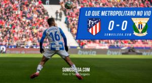 Lo que Metropolitano no vio del Atlético de Madrid-Leganés